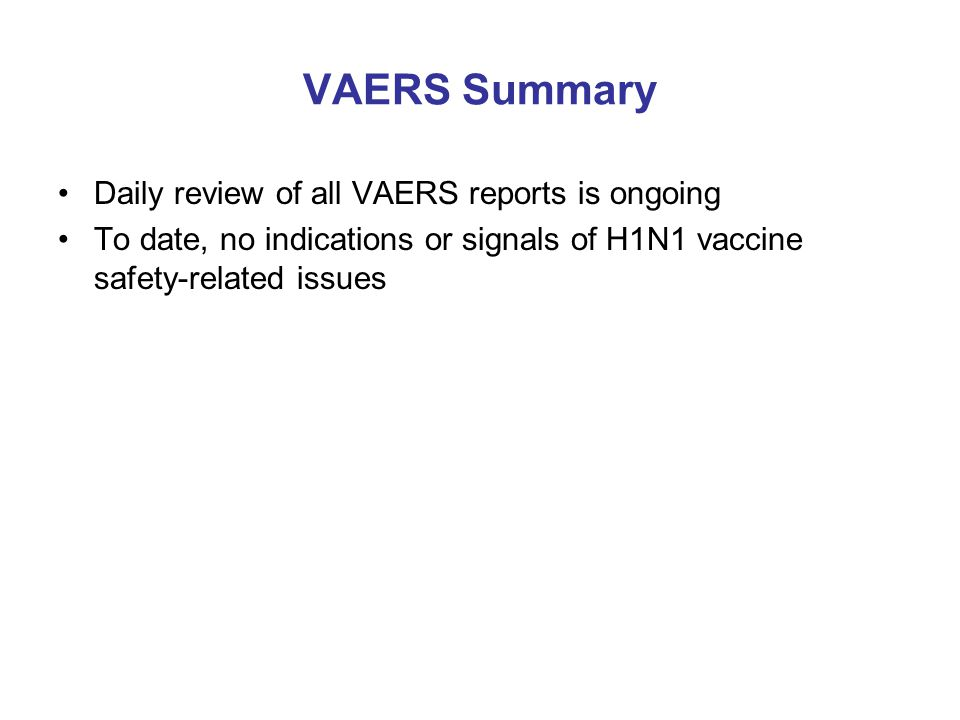 VAERS Summary Daily review of all VAERS reports is ongoing To date, no indications or signals of H1N1 vaccine safety-related issues
