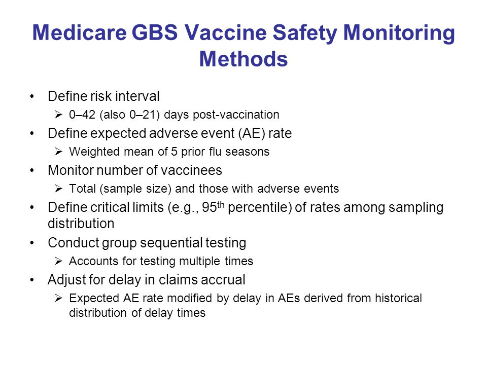 Medicare GBS Vaccine Safety Monitoring Methods Define risk interval  0–42 (also 0–21) days post-vaccination Define expected adverse event (AE) rate  Weighted mean of 5 prior flu seasons Monitor number of vaccinees  Total (sample size) and those with adverse events Define critical limits (e.g., 95 th percentile) of rates among sampling distribution Conduct group sequential testing  Accounts for testing multiple times Adjust for delay in claims accrual  Expected AE rate modified by delay in AEs derived from historical distribution of delay times