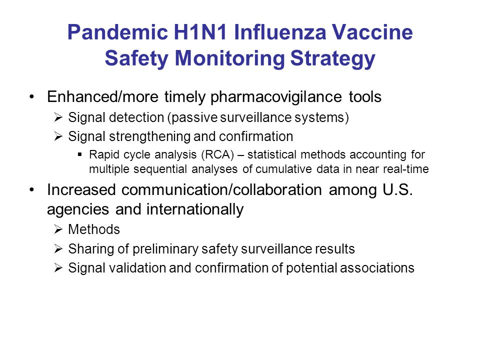 Pandemic H1N1 Influenza Vaccine Safety Monitoring Strategy Enhanced/more timely pharmacovigilance tools  Signal detection (passive surveillance systems)  Signal strengthening and confirmation  Rapid cycle analysis (RCA) – statistical methods accounting for multiple sequential analyses of cumulative data in near real-time Increased communication/collaboration among U.S.