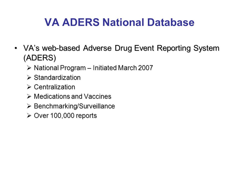 VA ADERS National Database VA's web-based Adverse Drug Event Reporting System (ADERS)VA's web-based Adverse Drug Event Reporting System (ADERS)  National Program – Initiated March 2007  Standardization  Centralization  Medications and Vaccines  Benchmarking/Surveillance  Over 100,000 reports