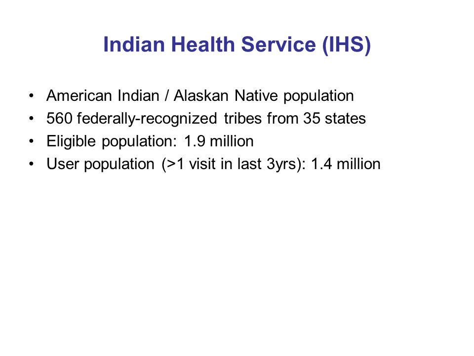 Indian Health Service (IHS) American Indian / Alaskan Native population 560 federally-recognized tribes from 35 states Eligible population: 1.9 million User population (>1 visit in last 3yrs): 1.4 million