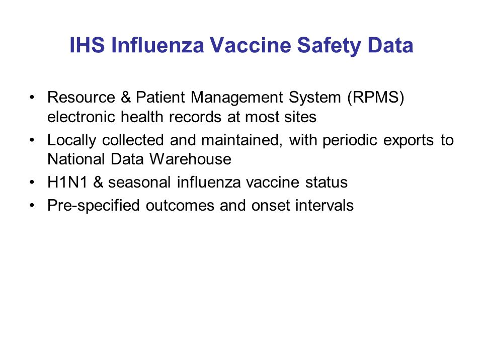 IHS Influenza Vaccine Safety Data Resource & Patient Management System (RPMS) electronic health records at most sites Locally collected and maintained, with periodic exports to National Data Warehouse H1N1 & seasonal influenza vaccine status Pre-specified outcomes and onset intervals