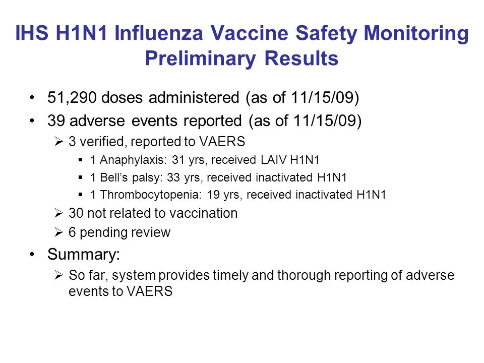 IHS H1N1 Influenza Vaccine Safety Monitoring Preliminary Results 51,290 doses administered (as of 11/15/09) 39 adverse events reported (as of 11/15/09)  3 verified, reported to VAERS  1 Anaphylaxis: 31 yrs, received LAIV H1N1  1 Bell's palsy: 33 yrs, received inactivated H1N1  1 Thrombocytopenia: 19 yrs, received inactivated H1N1  30 not related to vaccination  6 pending review Summary:  So far, system provides timely and thorough reporting of adverse events to VAERS
