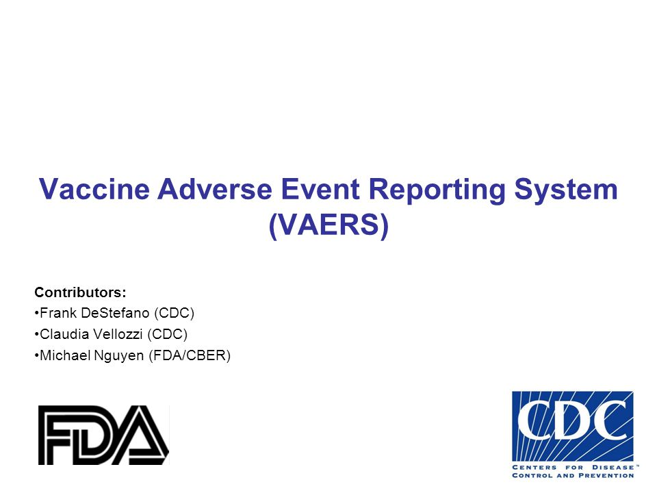 Vaccine Adverse Event Reporting System (VAERS) Voluntary reporting system jointly managed by CDC and FDA  Signal detection  National in scope  Flexible  Scalable  Encourages reports from healthcare providers and accepts reports from vaccinees, others