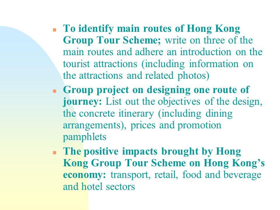 n To identify main routes of Hong Kong Group Tour Scheme; write on three of the main routes and adhere an introduction on the tourist attractions (including information on the attractions and related photos) n Group project on designing one route of journey: List out the objectives of the design, the concrete itinerary (including dining arrangements), prices and promotion pamphlets n The positive impacts brought by Hong Kong Group Tour Scheme on Hong Kong's economy: transport, retail, food and beverage and hotel sectors