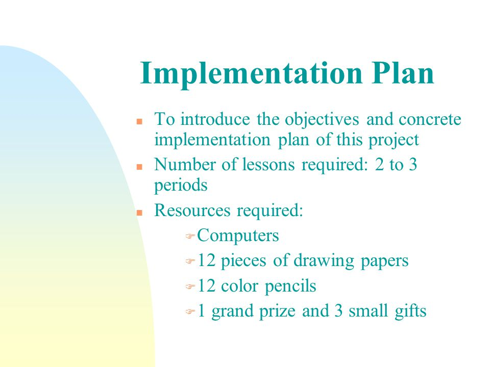 Implementation Plan n To introduce the objectives and concrete implementation plan of this project n Number of lessons required: 2 to 3 periods n Resources required: F Computers F 12 pieces of drawing papers F 12 color pencils F 1 grand prize and 3 small gifts