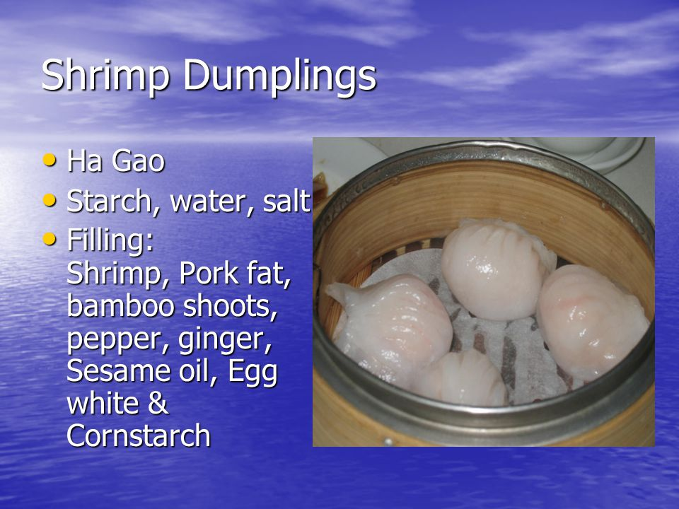 Shrimp Dumplings Ha Gao Ha Gao Starch, water, salt Starch, water, salt Filling: Shrimp, Pork fat, bamboo shoots, pepper, ginger, Sesame oil, Egg white