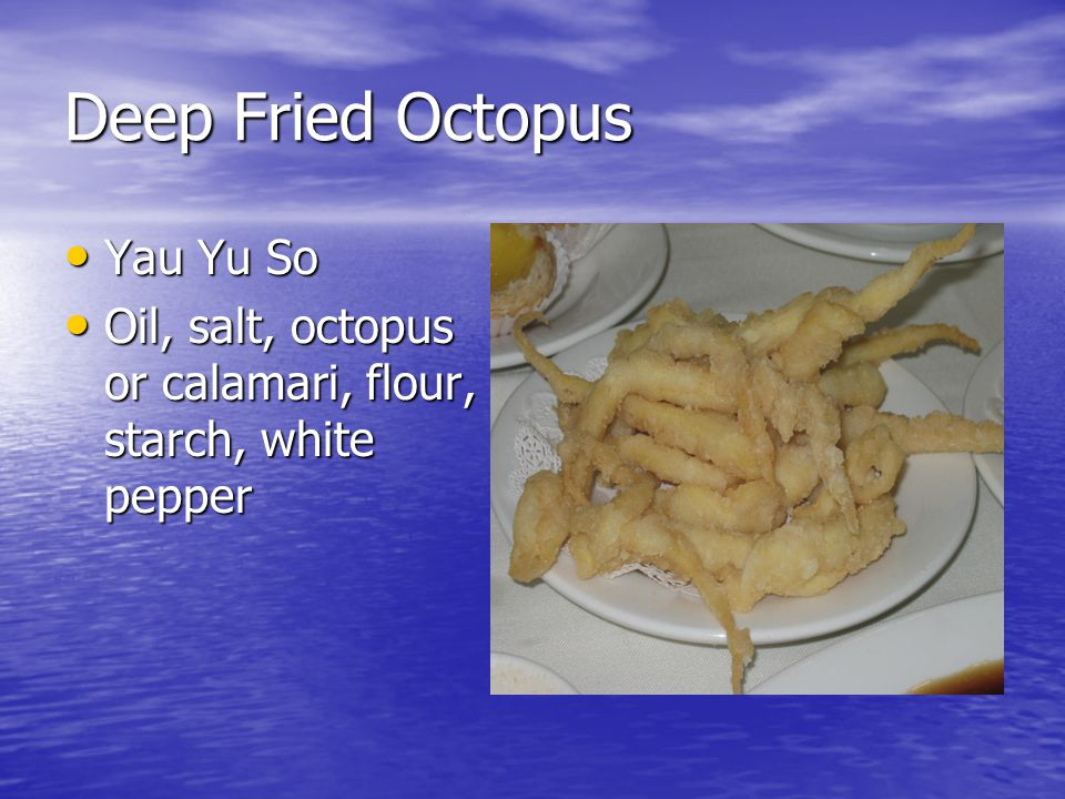 Deep Fried Octopus Yau Yu So Yau Yu So Oil, salt, octopus or calamari, flour, starch, white pepper Oil, salt, octopus or calamari, flour, starch, white pepper