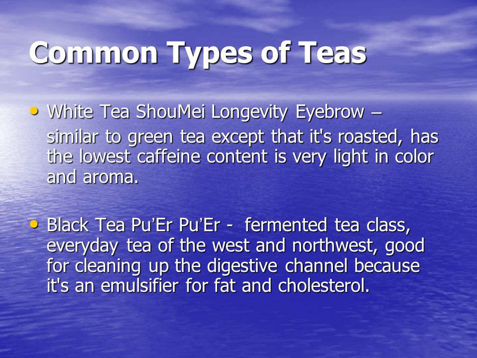 Common Types of Teas White Tea ShouMei Longevity Eyebrow – White Tea ShouMei Longevity Eyebrow – similar to green tea except that it s roasted, has the lowest caffeine content is very light in color and aroma.