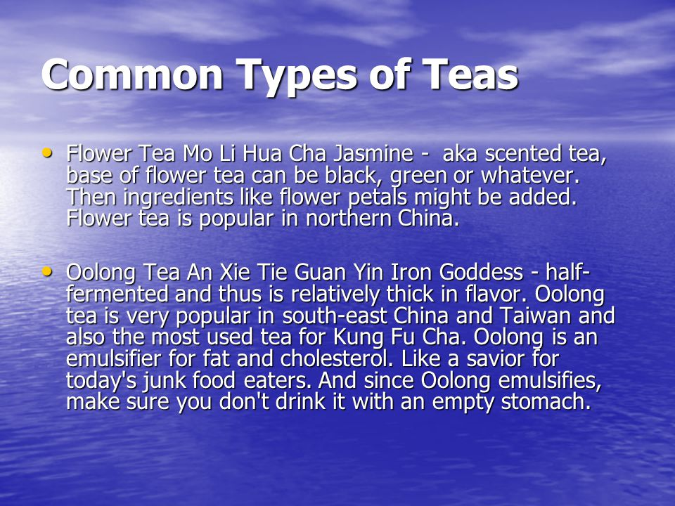 Common Types of Teas Flower Tea Mo Li Hua Cha Jasmine - aka scented tea, base of flower tea can be black, green or whatever. Then ingredients like flo