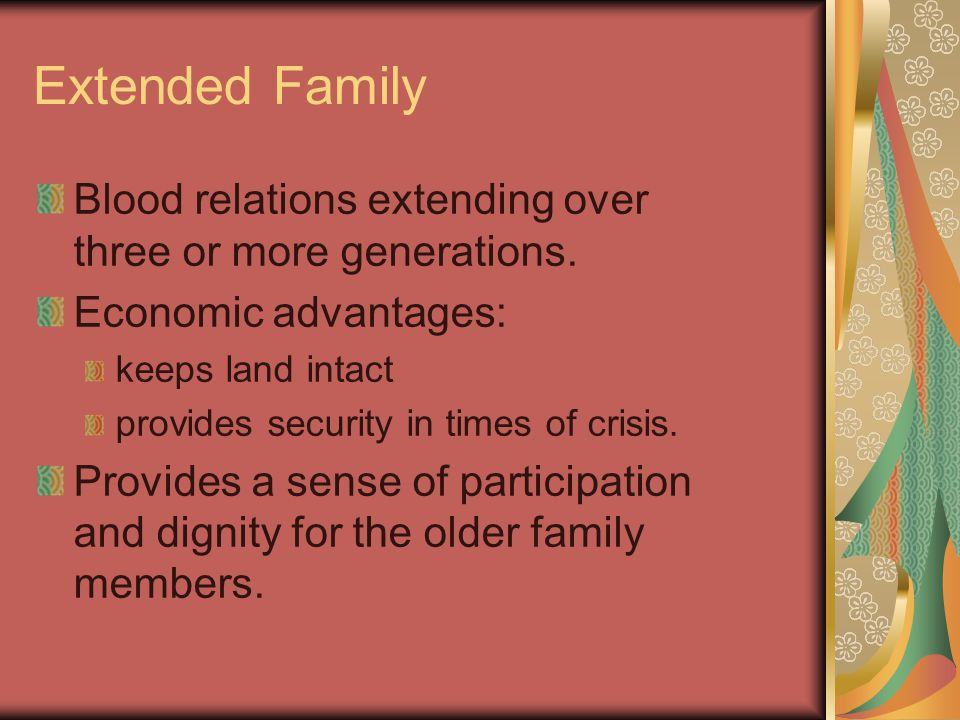 Extended Family Blood relations extending over three or more generations. Economic advantages: keeps land intact provides security in times of crisis.