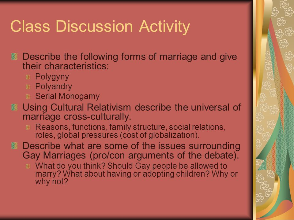 Class Discussion Activity Describe the following forms of marriage and give their characteristics: Polygyny Polyandry Serial Monogamy Using Cultural R