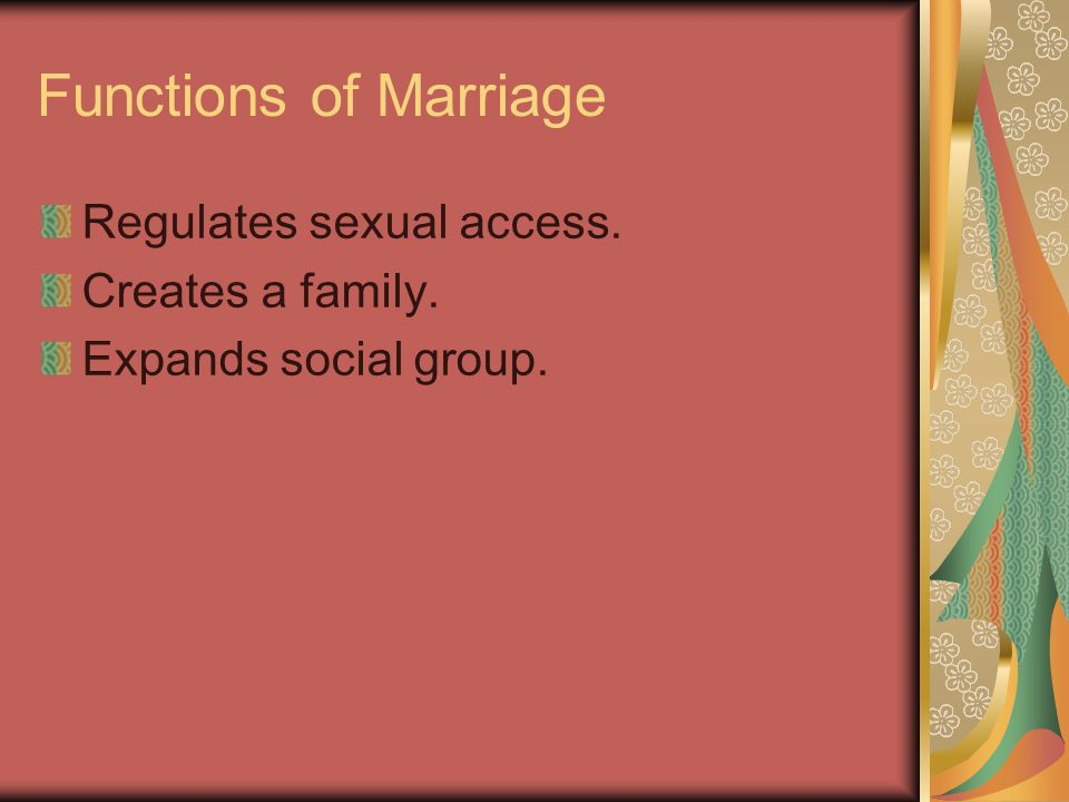 Functions of Marriage Regulates sexual access. Creates a family. Expands social group.