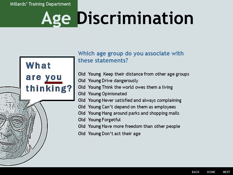 Age Discrimination BACKHOMENEXT Millards' Training Department Old Young Keep their distance from other age groups Old Young Drive dangerously Old Young Think the world owes them a living Old Young Opinionated Old Young Never satisfied and always complaining Old Young Can't depend on them as employees Old Young Hang around parks and shopping malls Old Young Forgetful Old Young Have more freedom than other people Old Young Don't act their age Which age group do you associate with these statements