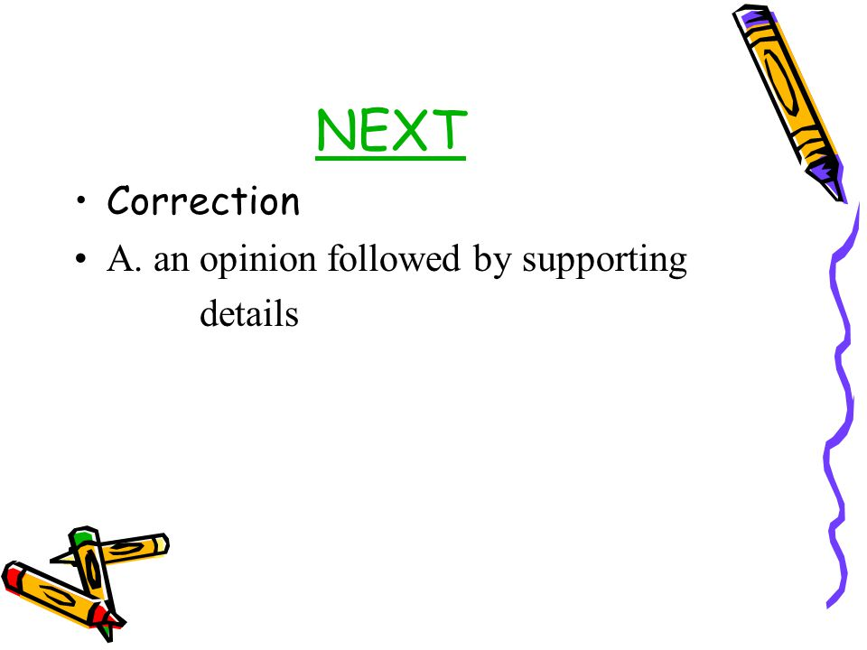 NEXT Correction A. an opinion followed by supporting details