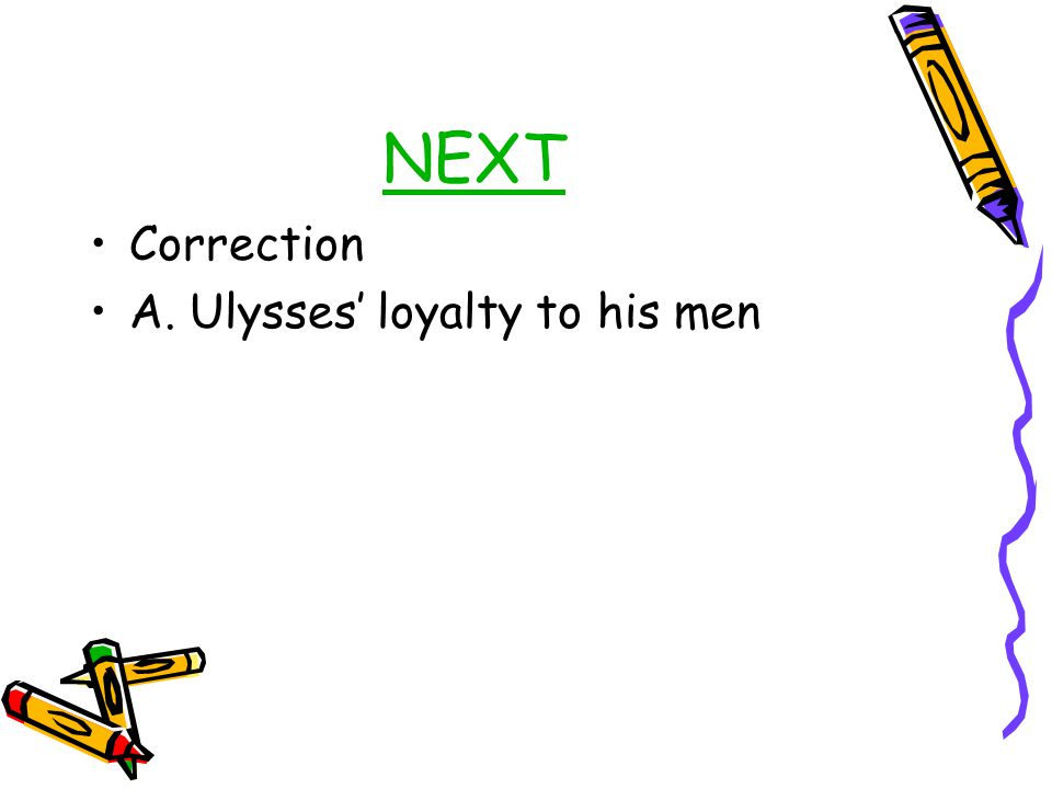 NEXT Correction A. Ulysses' loyalty to his men
