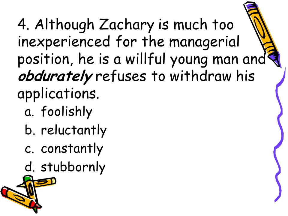4. Although Zachary is much too inexperienced for the managerial position, he is a willful young man and obdurately refuses to withdraw his applicatio