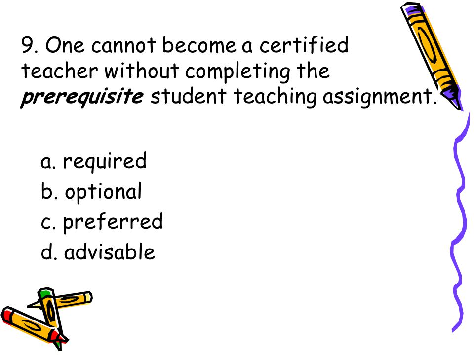 9. One cannot become a certified teacher without completing the prerequisite student teaching assignment. a. required b. optional c. preferred d. advi