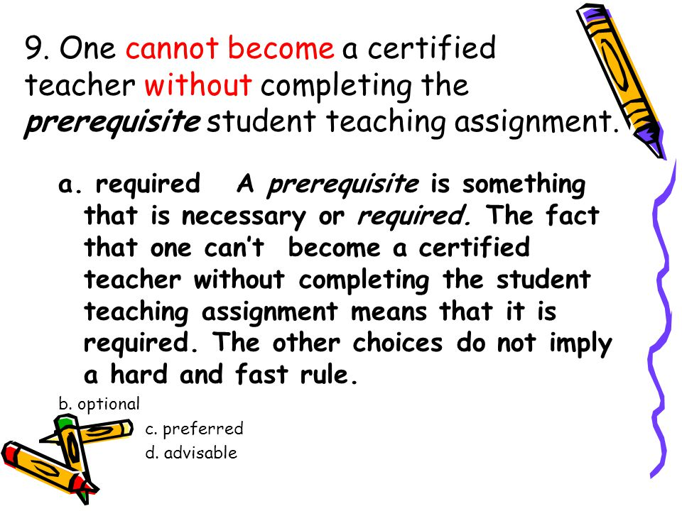 9. One cannot become a certified teacher without completing the prerequisite student teaching assignment. a. required A prerequisite is something that