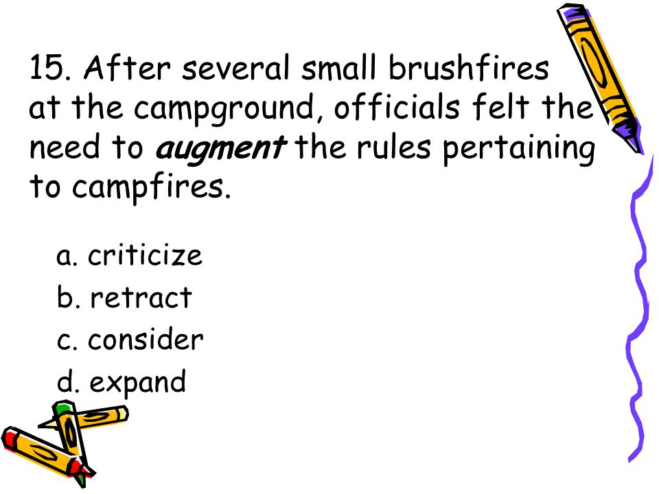 15. After several small brushfires at the campground, officials felt the need to augment the rules pertaining to campfires. a. criticize b. retract c.