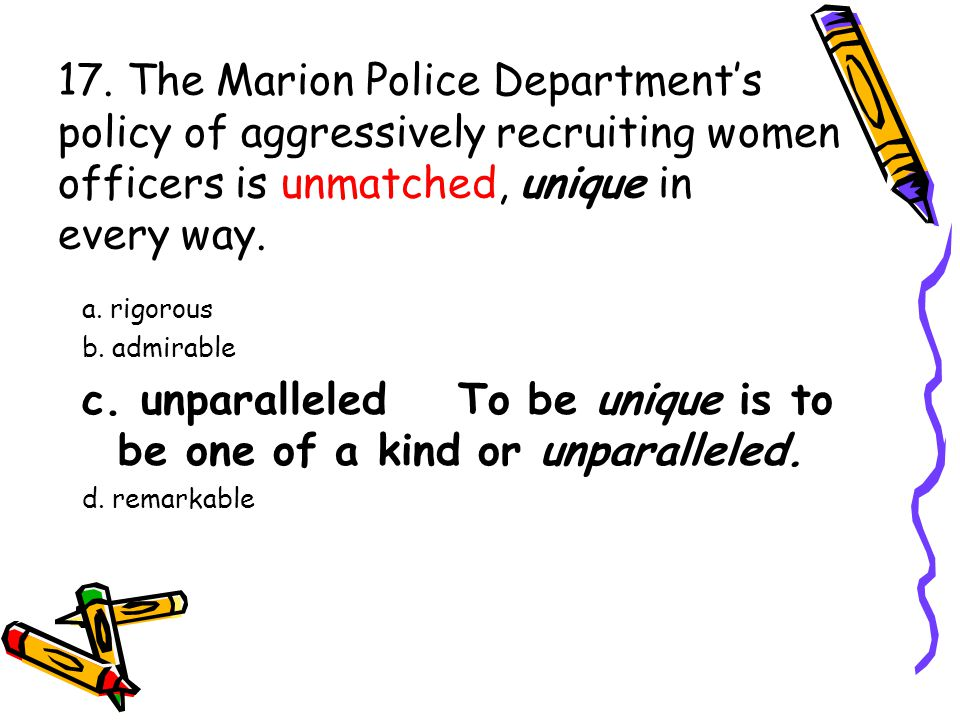 17. The Marion Police Department's policy of aggressively recruiting women officers is unmatched, unique in every way. a. rigorous b. admirable c. unp