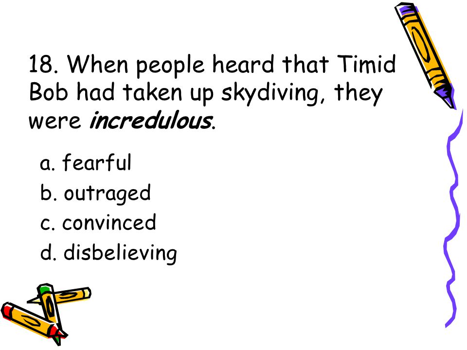 18. When people heard that Timid Bob had taken up skydiving, they were incredulous.