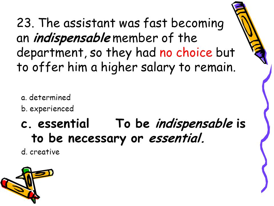 23. The assistant was fast becoming an indispensable member of the department, so they had no choice but to offer him a higher salary to remain. a. de