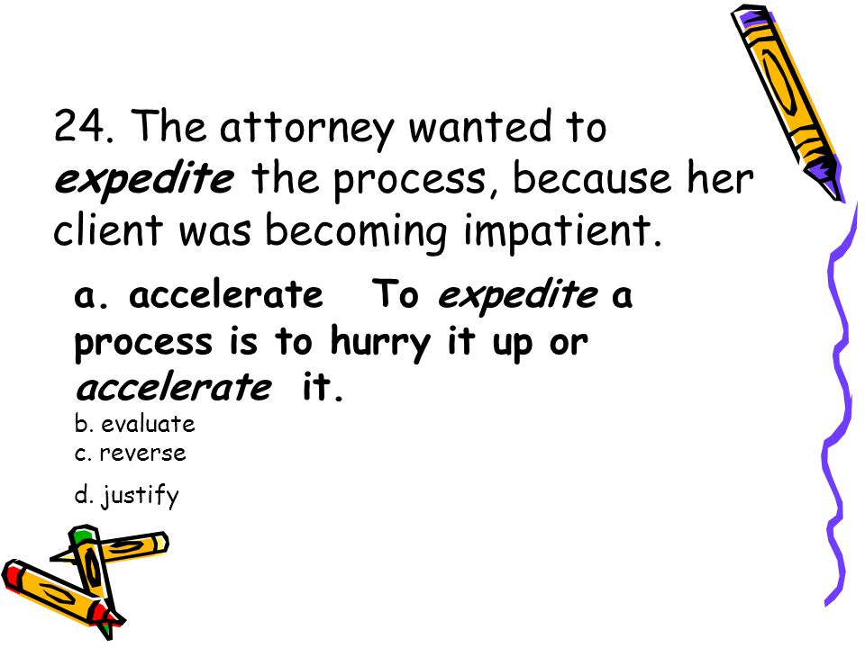 24. The attorney wanted to expedite the process, because her client was becoming impatient.