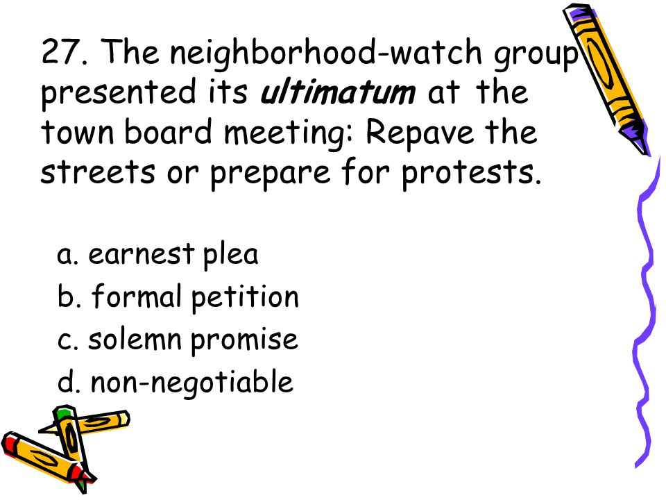 27. The neighborhood-watch group presented its ultimatum at the town board meeting: Repave the streets or prepare for protests. a. earnest plea b. for
