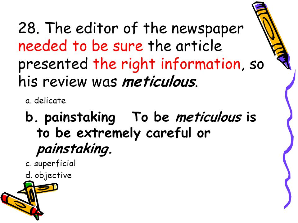 28. The editor of the newspaper needed to be sure the article presented the right information, so his review was meticulous. a. delicate b. painstakin
