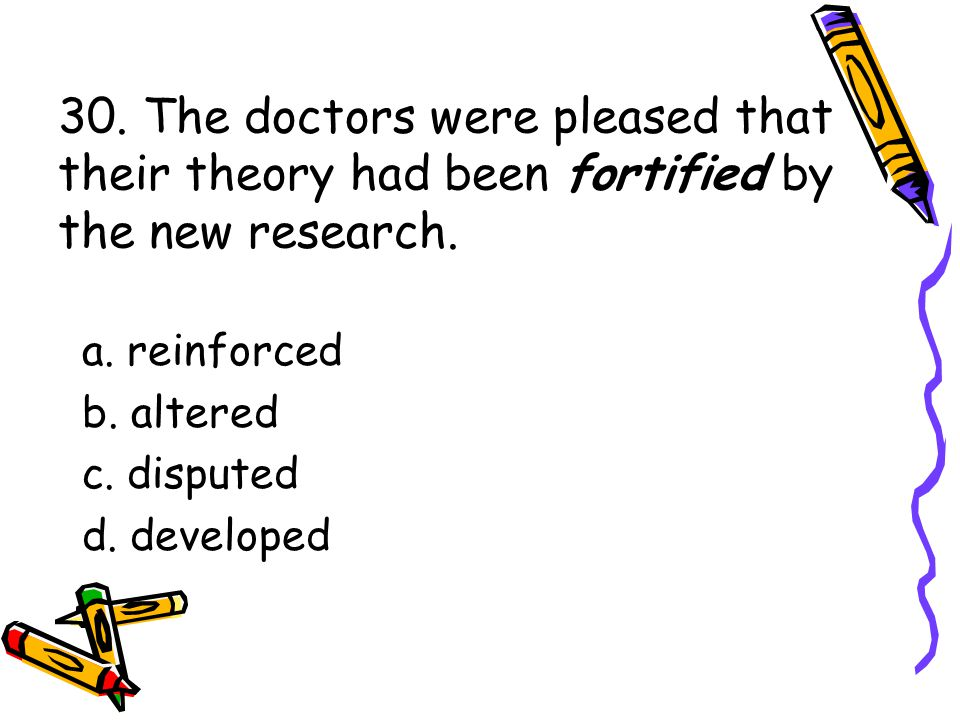 30. The doctors were pleased that their theory had been fortified by the new research.