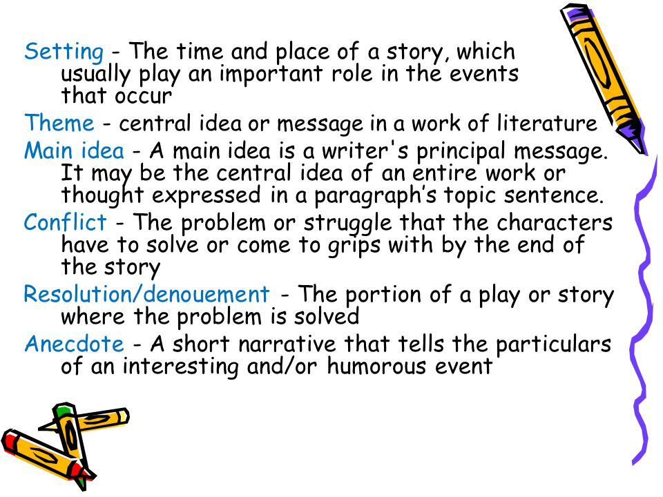 Setting - The time and place of a story, which usually play an important role in the events that occur Theme - central idea or message in a work of literature Main idea - A main idea is a writer s principal message.