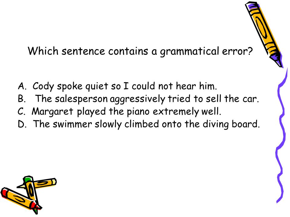 Which sentence contains a grammatical error. A. Cody spoke quiet so I could not hear him.