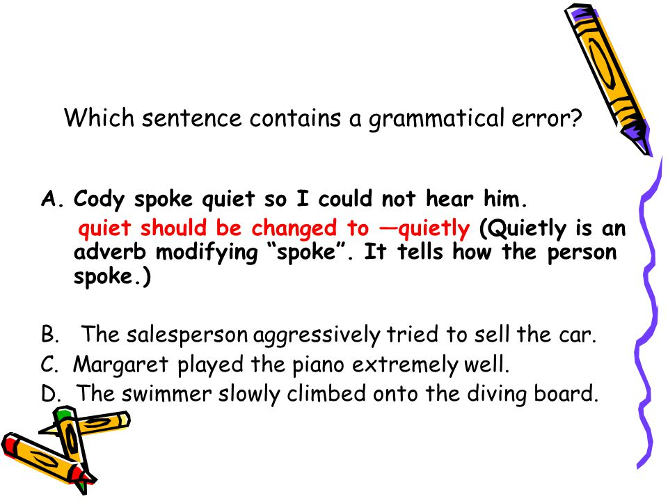 Which sentence contains a grammatical error. A.Cody spoke quiet so I could not hear him.