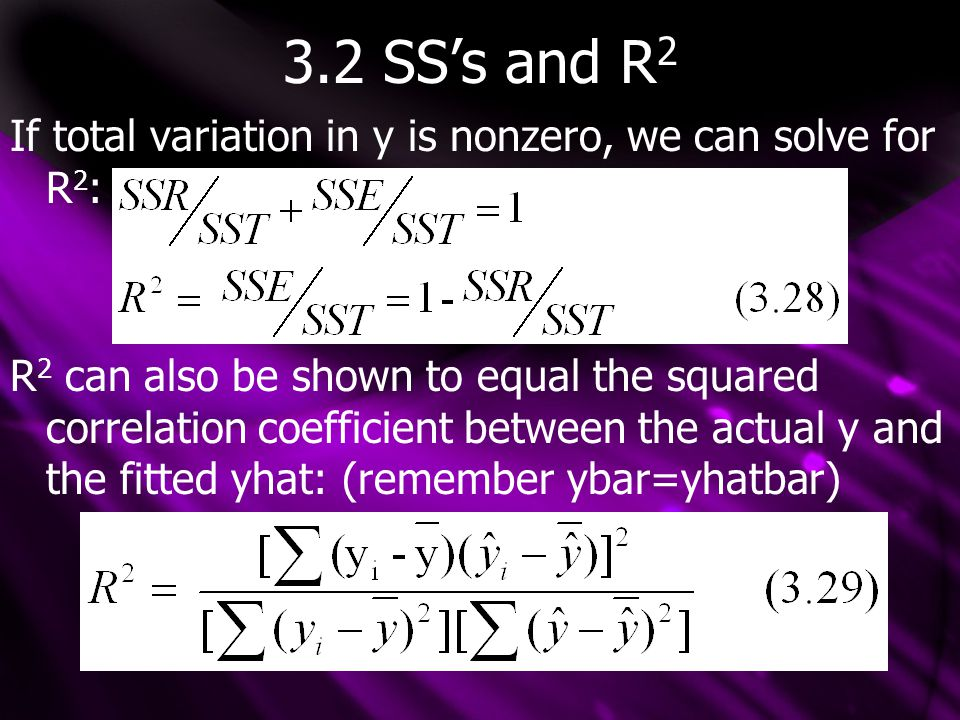 3.2 SS's and R 2 If total variation in y is nonzero, we can solve for R 2 : R 2 can also be shown to equal the squared correlation coefficient between
