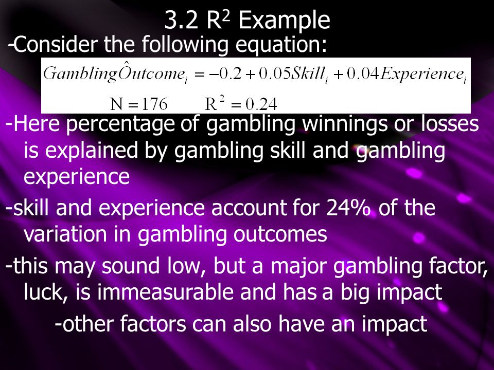 3.2 R 2 Example -Consider the following equation: -Here percentage of gambling winnings or losses is explained by gambling skill and gambling experience -skill and experience account for 24% of the variation in gambling outcomes -this may sound low, but a major gambling factor, luck, is immeasurable and has a big impact -other factors can also have an impact