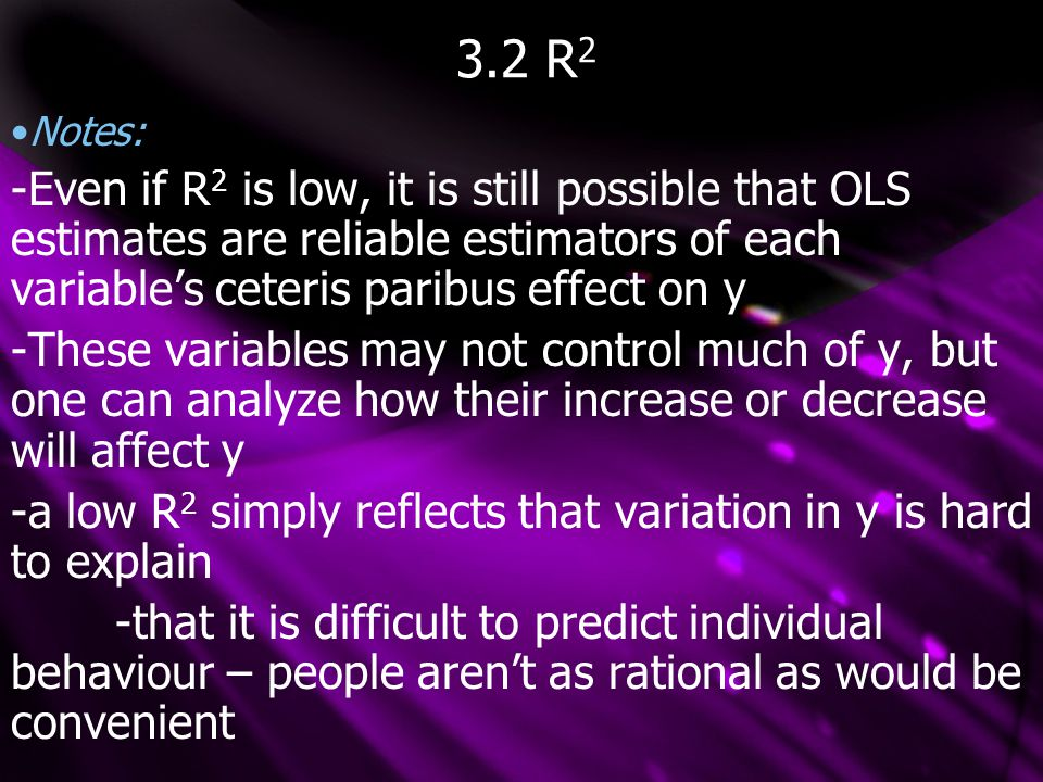 3.2 R 2 Notes: -Even if R 2 is low, it is still possible that OLS estimates are reliable estimators of each variable's ceteris paribus effect on y -These variables may not control much of y, but one can analyze how their increase or decrease will affect y -a low R 2 simply reflects that variation in y is hard to explain -that it is difficult to predict individual behaviour – people aren't as rational as would be convenient