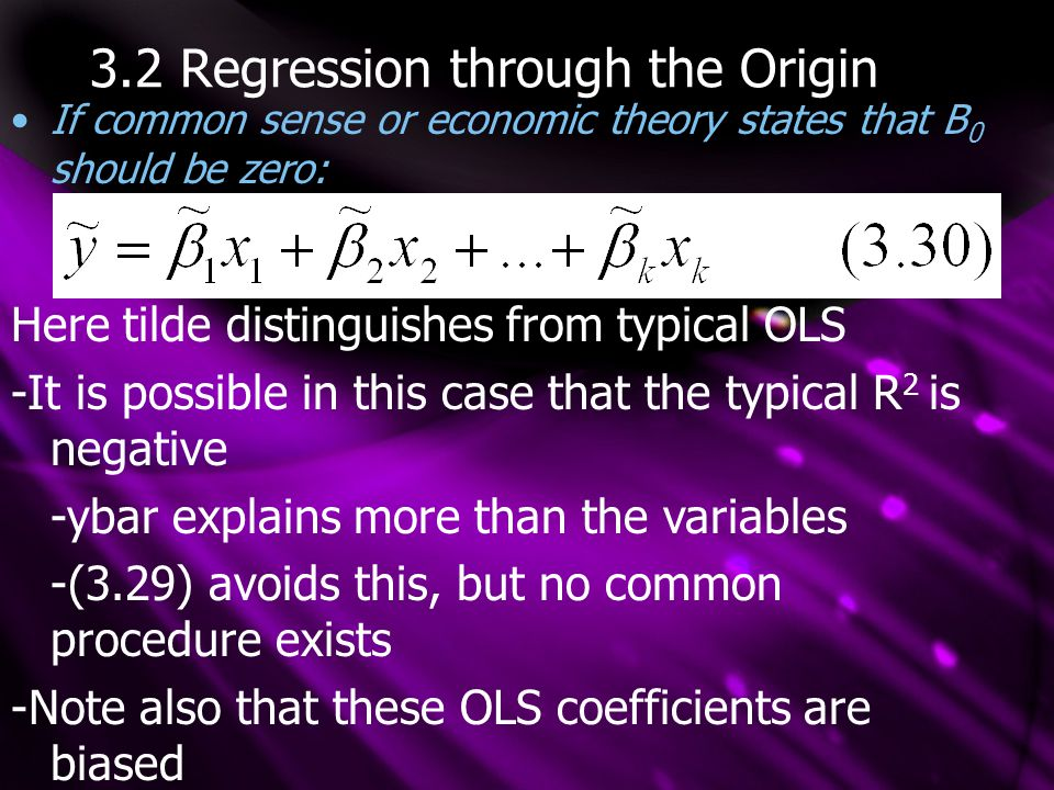 3.2 Regression through the Origin If common sense or economic theory states that B 0 should be zero: Here tilde distinguishes from typical OLS -It is possible in this case that the typical R 2 is negative -ybar explains more than the variables -(3.29) avoids this, but no common procedure exists -Note also that these OLS coefficients are biased