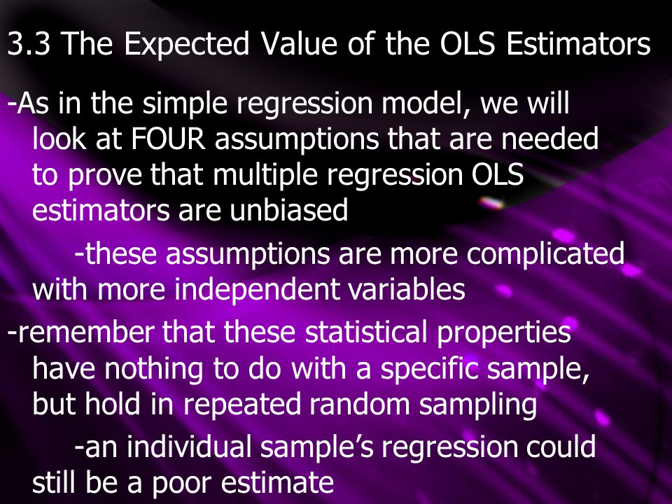 3.3 The Expected Value of the OLS Estimators -As in the simple regression model, we will look at FOUR assumptions that are needed to prove that multip