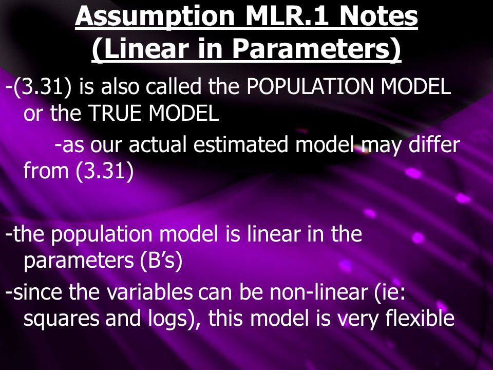 Assumption MLR.1 Notes (Linear in Parameters) -(3.31) is also called the POPULATION MODEL or the TRUE MODEL -as our actual estimated model may differ