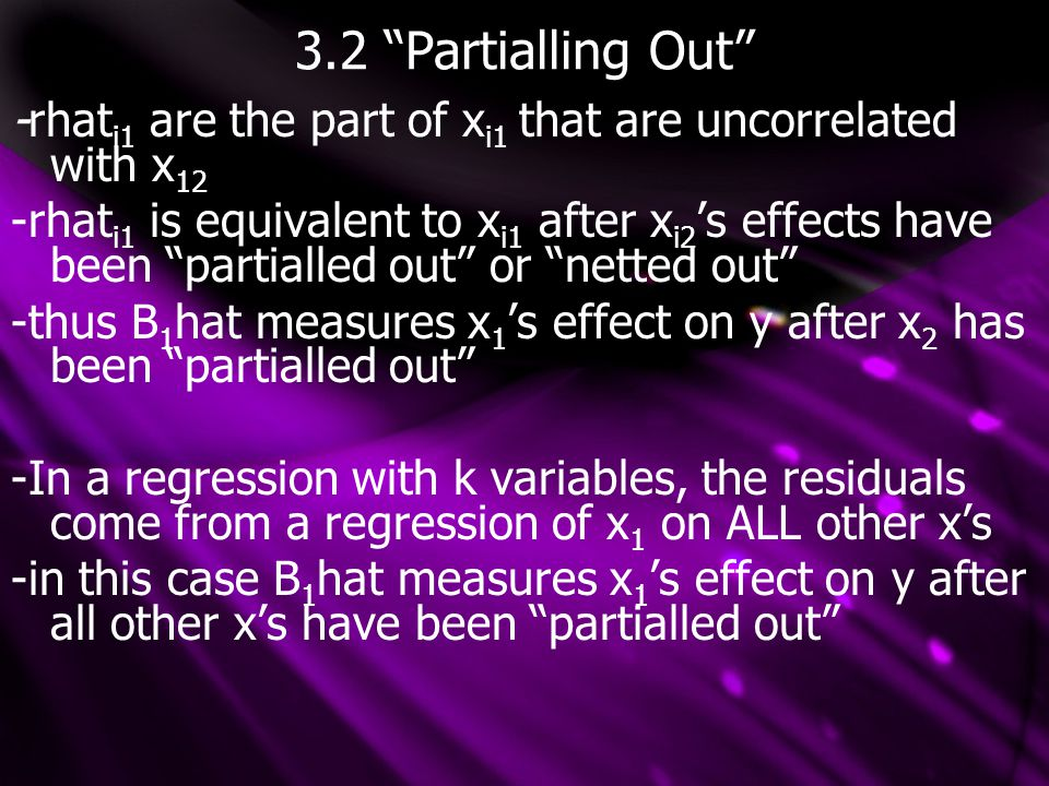 """3.2 """"Partialling Out"""" -rhat i1 are the part of x i1 that are uncorrelated with x 12 -rhat i1 is equivalent to x i1 after x i2 's effects have been """"pa"""