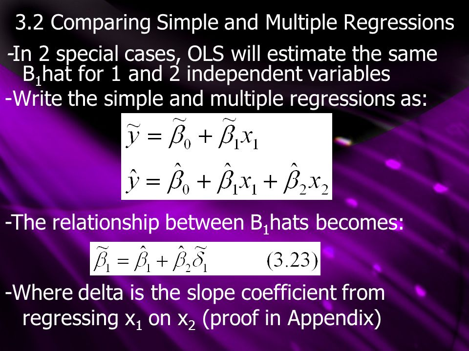 3.2 Comparing Simple and Multiple Regressions -In 2 special cases, OLS will estimate the same B 1 hat for 1 and 2 independent variables -Write the simple and multiple regressions as: -The relationship between B 1 hats becomes: -Where delta is the slope coefficient from regressing x 1 on x 2 (proof in Appendix)