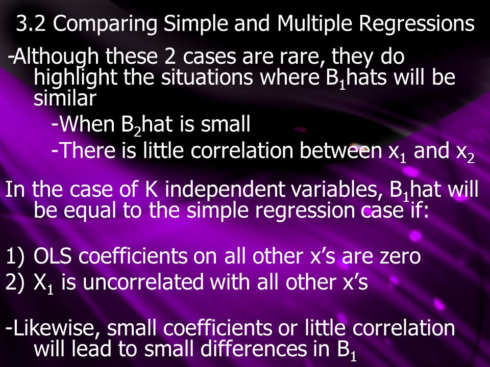 3.2 Comparing Simple and Multiple Regressions -Although these 2 cases are rare, they do highlight the situations where B 1 hats will be similar -When B 2 hat is small -There is little correlation between x 1 and x 2 In the case of K independent variables, B 1 hat will be equal to the simple regression case if: 1)OLS coefficients on all other x's are zero 2)X 1 is uncorrelated with all other x's -Likewise, small coefficients or little correlation will lead to small differences in B 1
