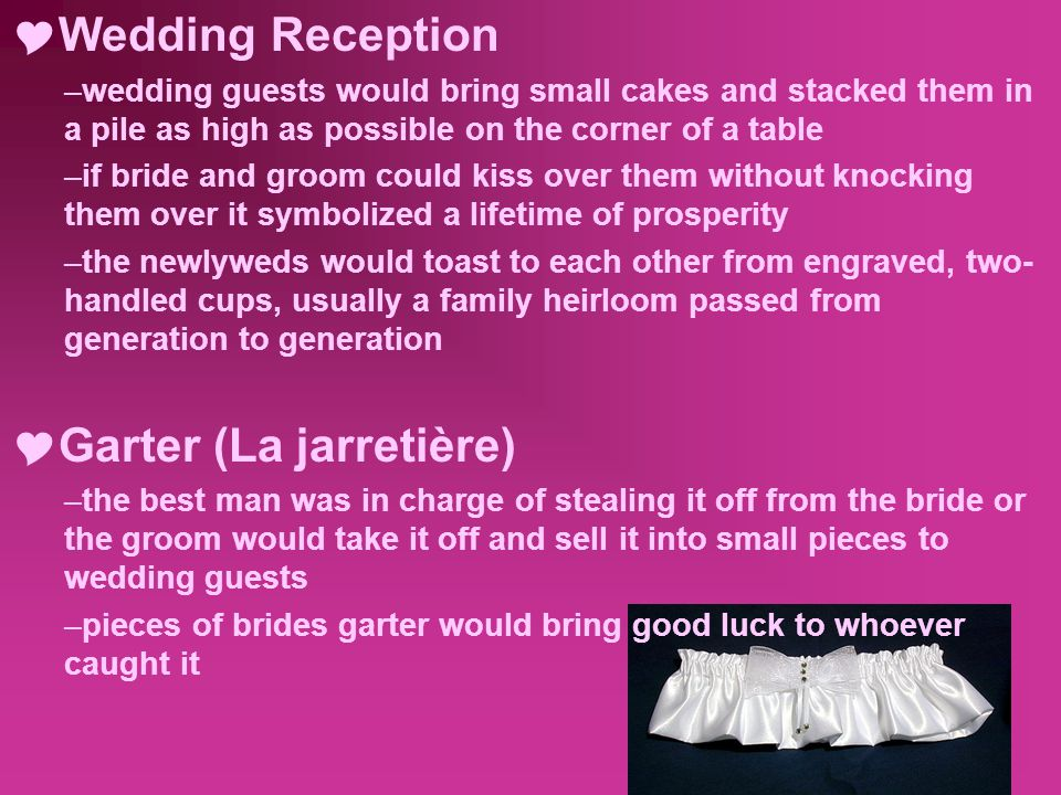  Wedding Reception –wedding guests would bring small cakes and stacked them in a pile as high as possible on the corner of a table –if bride and groom could kiss over them without knocking them over it symbolized a lifetime of prosperity –the newlyweds would toast to each other from engraved, two- handled cups, usually a family heirloom passed from generation to generation  Garter (La jarretière) –the best man was in charge of stealing it off from the bride or the groom would take it off and sell it into small pieces to wedding guests –pieces of brides garter would bring good luck to whoever caught it