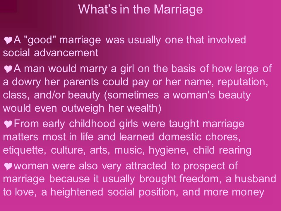 What's in the Marriage  A good marriage was usually one that involved social advancement  A man would marry a girl on the basis of how large of a dowry her parents could pay or her name, reputation, class, and/or beauty (sometimes a woman s beauty would even outweigh her wealth)  From early childhood girls were taught marriage matters most in life and learned domestic chores, etiquette, culture, arts, music, hygiene, child rearing  women were also very attracted to prospect of marriage because it usually brought freedom, a husband to love, a heightened social position, and more money