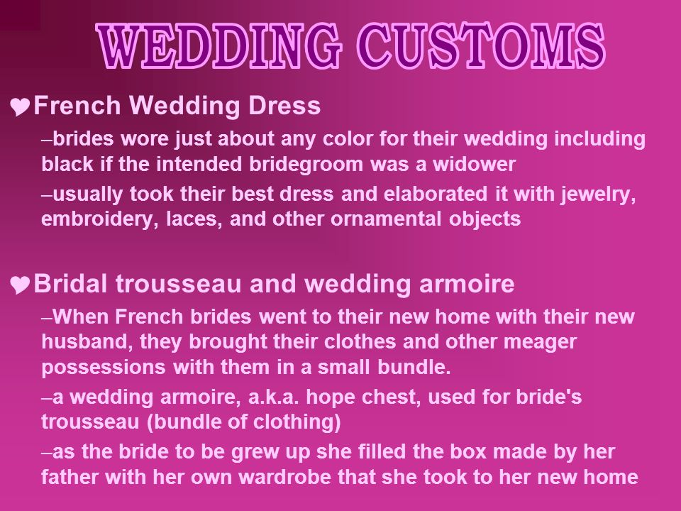  French Wedding Dress –brides wore just about any color for their wedding including black if the intended bridegroom was a widower –usually took their best dress and elaborated it with jewelry, embroidery, laces, and other ornamental objects  Bridal trousseau and wedding armoire –When French brides went to their new home with their new husband, they brought their clothes and other meager possessions with them in a small bundle.