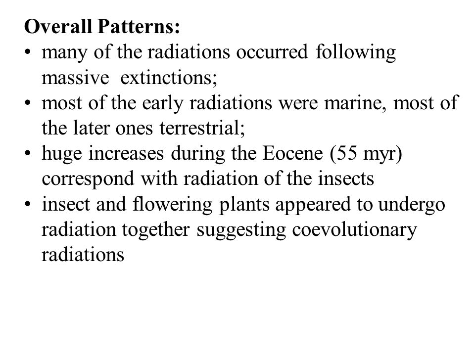 Overall Patterns: many of the radiations occurred following massive extinctions; most of the early radiations were marine, most of the later ones terrestrial; huge increases during the Eocene (55 myr) correspond with radiation of the insects insect and flowering plants appeared to undergo radiation together suggesting coevolutionary radiations