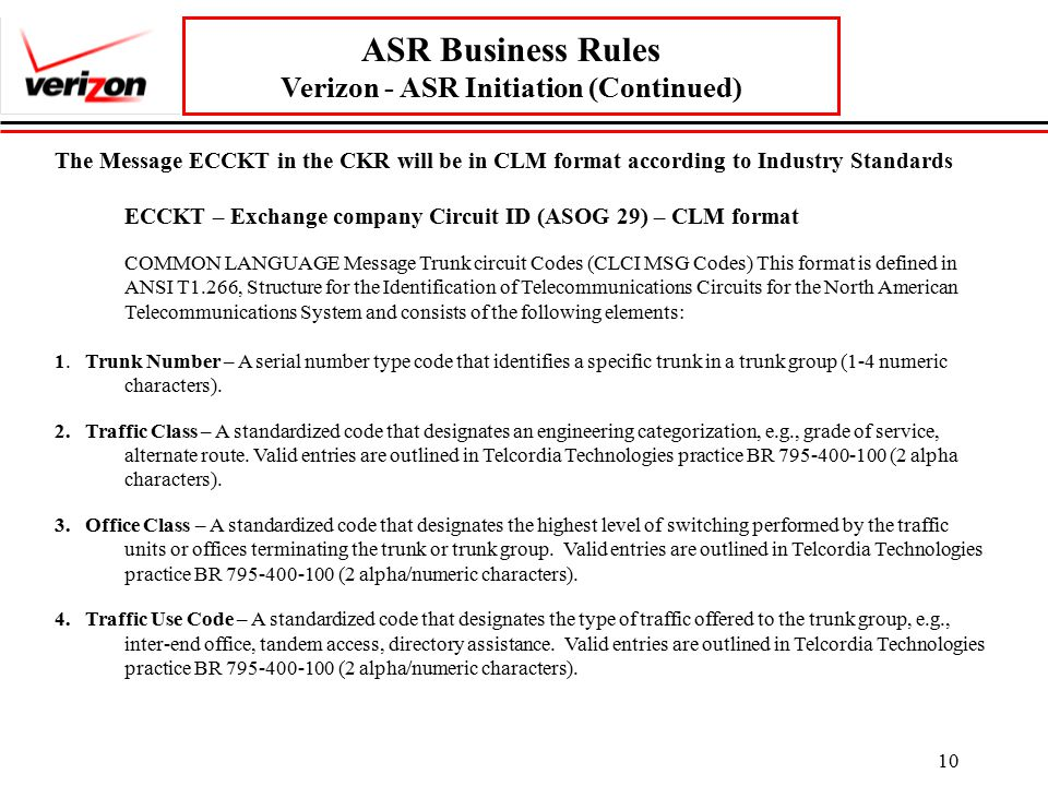10 ASR Business Rules Verizon - ASR Initiation (Continued) The Message ECCKT in the CKR will be in CLM format according to Industry Standards ECCKT – Exchange company Circuit ID (ASOG 29) – CLM format COMMON LANGUAGE Message Trunk circuit Codes (CLCI MSG Codes) This format is defined in ANSI T1.266, Structure for the Identification of Telecommunications Circuits for the North American Telecommunications System and consists of the following elements: 1.