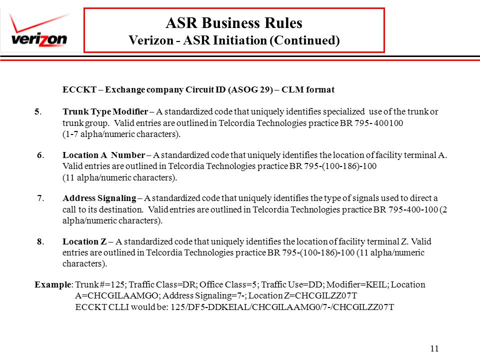 11 ASR Business Rules Verizon - ASR Initiation (Continued) ECCKT – Exchange company Circuit ID (ASOG 29) – CLM format 5.Trunk Type Modifier – A standardized code that uniquely identifies specialized use of the trunk or trunk group.