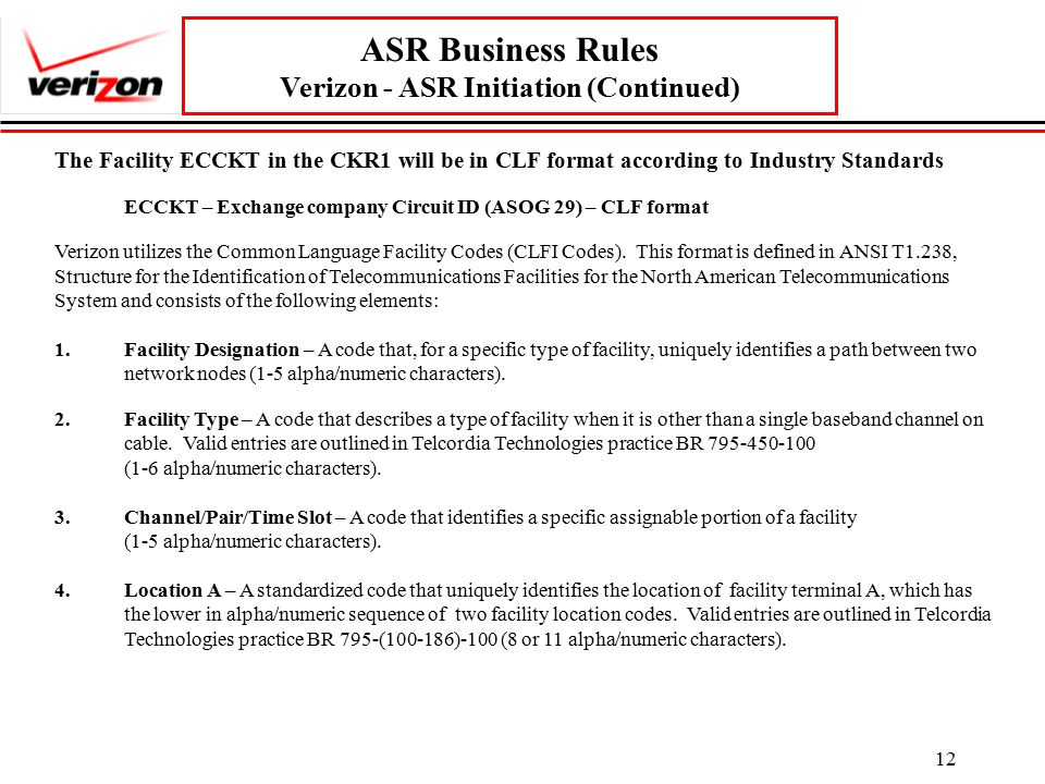 12 ASR Business Rules Verizon - ASR Initiation (Continued) The Facility ECCKT in the CKR1 will be in CLF format according to Industry Standards ECCKT – Exchange company Circuit ID (ASOG 29) – CLF format Verizon utilizes the Common Language Facility Codes (CLFI Codes).